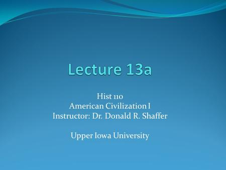 Hist 110 American Civilization I Instructor: Dr. Donald R. Shaffer Upper Iowa University.