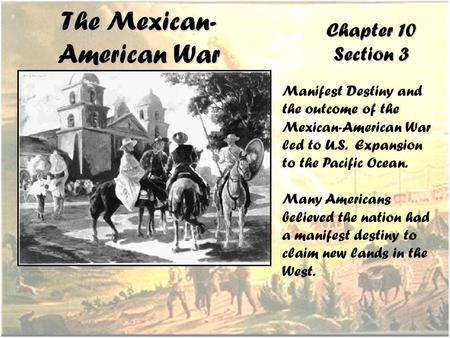 The Mexican- American War Chapter 10 Section 3 Manifest Destiny and the outcome of the Mexican-American War led to U.S. Expansion to the Pacific Ocean.