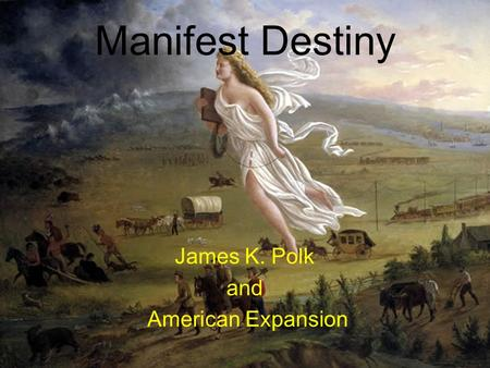 Manifest Destiny James K. Polk and American Expansion.