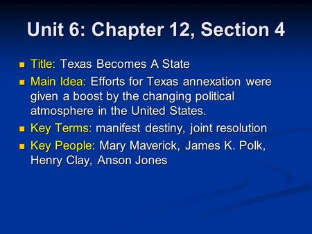 Unit 6: Chapter 12, Section 4 Title: Texas Becomes A State Title: Texas Becomes A State Main Idea: Efforts for Texas annexation were given a boost by the.