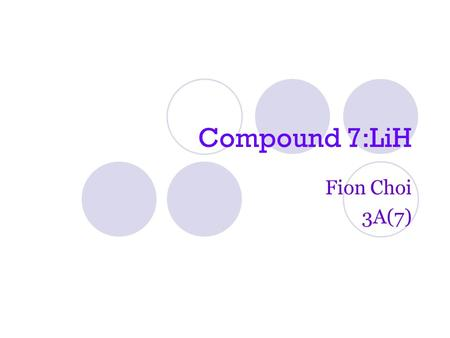 Compound 7:LiH Fion Choi 3A(7). Information Name (Ionic Bond): Lithium Hydride Formula: LiH Electron Diagram: