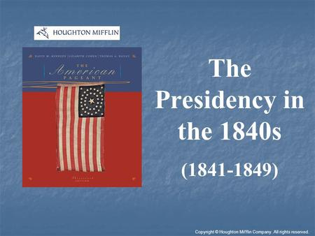 The Presidency in the 1840s (1841-1849) Copyright © Houghton Mifflin Company. All rights reserved.