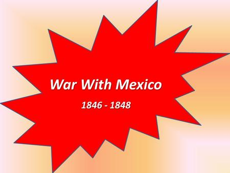 War With Mexico 1846 - 1848 War With Mexico 1846 - 1848.