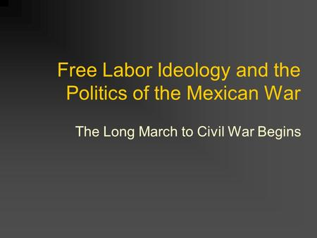 Free Labor Ideology and the Politics of the Mexican War The Long March to Civil War Begins.