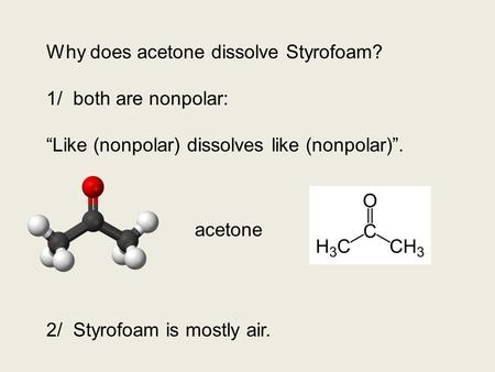 "Why does acetone dissolve Styrofoam? 1/ both are nonpolar: ""Like (nonpolar) dissolves like (nonpolar)"". 2/ Styrofoam is mostly air. acetone."