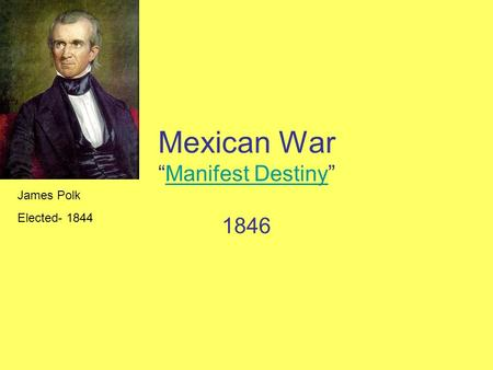 "Mexican War ""Manifest Destiny""Manifest Destiny 1846 James Polk Elected- 1844."