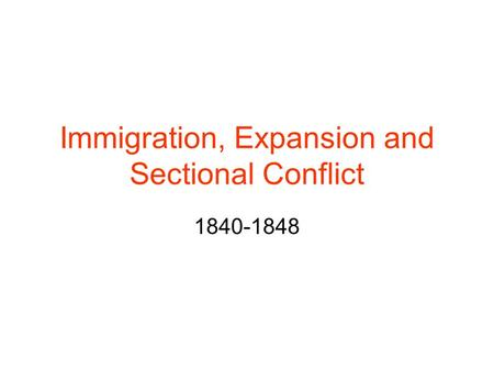 Immigration, Expansion and Sectional Conflict 1840-1848.