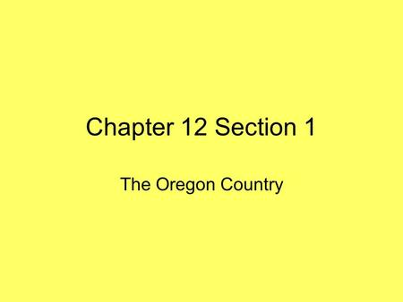 Chapter 12 Section 1 The Oregon Country. Rivalry in the Northwest Four Claims –In the early 1800s, four countries laid claim to the area known as the.