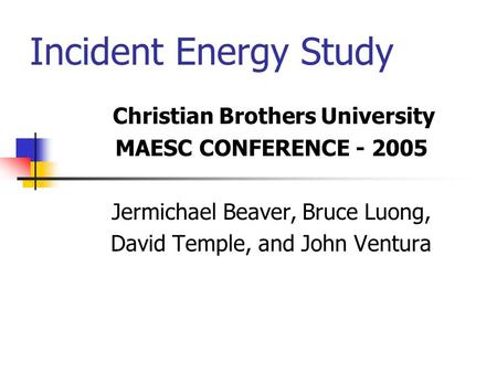 Incident Energy Study Christian Brothers University MAESC CONFERENCE - 2005 Jermichael Beaver, Bruce Luong, David Temple, and John Ventura.