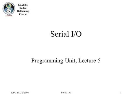 LSU 10/22/2004Serial I/O1 Programming Unit, Lecture 5.
