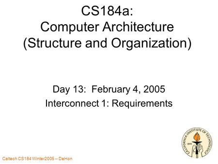 Caltech CS184 Winter2005 -- DeHon 1 CS184a: Computer Architecture (Structure and Organization) Day 13: February 4, 2005 Interconnect 1: Requirements.