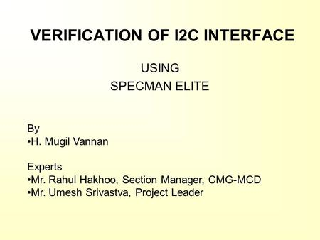 VERIFICATION OF I2C INTERFACE USING SPECMAN ELITE By H. Mugil Vannan Experts Mr. Rahul Hakhoo, Section Manager, CMG-MCD Mr. Umesh Srivastva, Project Leader.