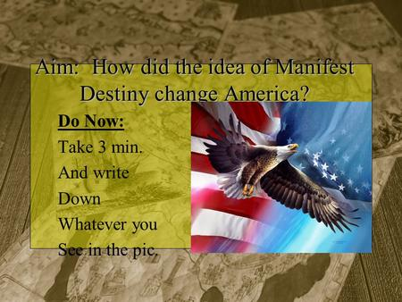 Aim: How did the idea of Manifest Destiny change America? Do Now: Take 3 min. And write Down Whatever you See in the pic.