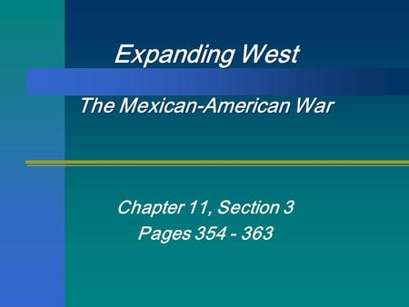 Expanding West The Mexican-American War Chapter 11, Section 3 Pages 354 - 363.