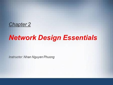 Chapter 2 Network Design Essentials Instructor: Nhan Nguyen Phuong.