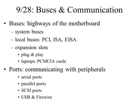 9/28: Buses & Communication Buses: highways of the motherboard –system buses –local buses: PCI, ISA, EISA –expansion slots plug & play laptops: PCMCIA.