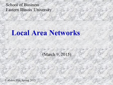 Local Area Networks School of Business Eastern Illinois University © Abdou Illia, Spring 2015 (March 9, 2015)