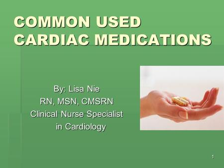 1 COMMON USED CARDIAC MEDICATIONS By: Lisa Nie RN, MSN, CMSRN Clinical Nurse Specialist in Cardiology.