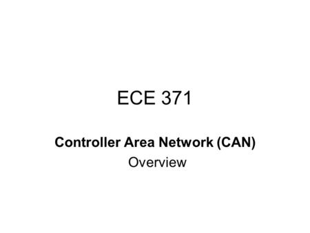 ECE 371 Controller Area Network (CAN) Overview. Controller Area Network The development of CAN began when more and more electronic devices were implemented.