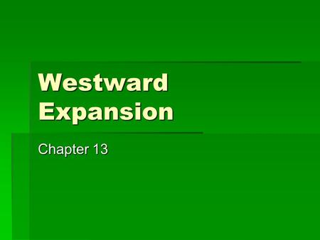 "Westward Expansion Chapter 13. The West  ""The West"" was anywhere between the Mississippi River and the Pacific Ocean-That was the Western Frontier "