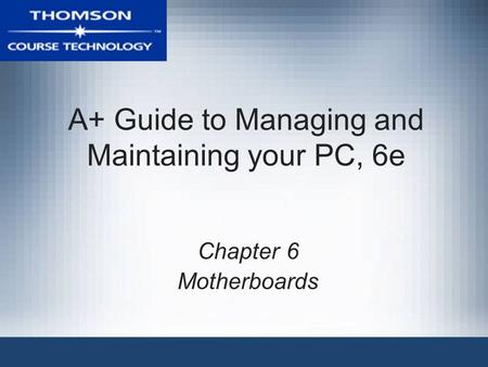 A+ Guide to Managing and Maintaining your PC, 6e Chapter 6 Motherboards.