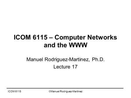 ICOM 6115©Manuel Rodriguez-Martinez ICOM 6115 – Computer Networks and the WWW Manuel Rodriguez-Martinez, Ph.D. Lecture 17.