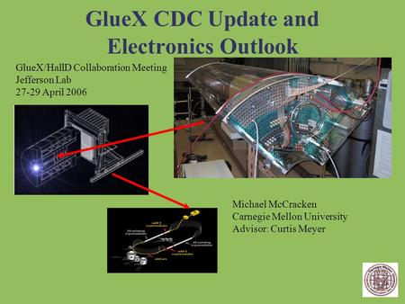 GlueX CDC Update and Electronics Outlook GlueX/HallD Collaboration Meeting Jefferson Lab 27-29 April 2006 Michael McCracken Carnegie Mellon University.