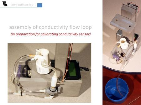 Assembly of conductivity flow loop living with the lab (in preparation for calibrating conductivity sensor)
