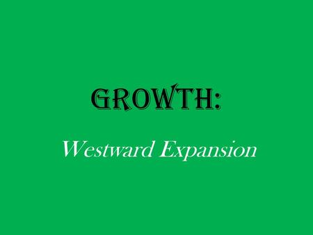 "GROWTH: Westward Expansion. John O'Sullivan: ""[T]he nation of many nations is destined to manifest to mankind the excellence of divine principles…Who."