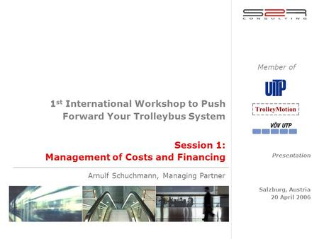 Session 1: Management of Costs and Financing 1 st International Workshop to Push Forward Your Trolleybus System Presentation Salzburg, Austria 20 April.