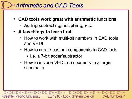  Seattle Pacific University EE 1210 - Logic System DesignCADNumbers-1 Arithmetic and CAD Tools CAD tools work great with arithmetic functions Adding,subtracting,multiplying,