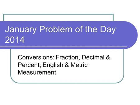 January Problem of the Day 2014 Conversions: Fraction, Decimal & Percent; English & Metric Measurement.