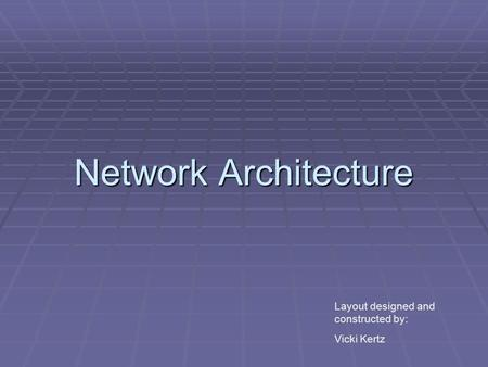 Network Architecture Layout designed and constructed by: Vicki Kertz.