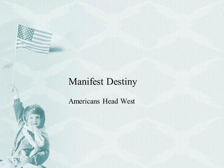 Manifest Destiny Americans Head West. I. Multiplying by the millions A.Manifest Destiny 1.The idea that the nation had a God-given right to all of North.