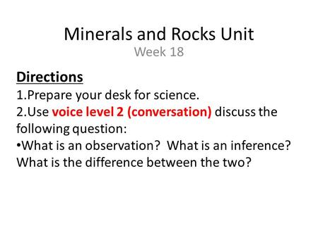 Minerals and Rocks Unit Week 18 Directions 1.Prepare your desk for science. 2.Use voice level 2 (conversation) discuss the following question: What is.