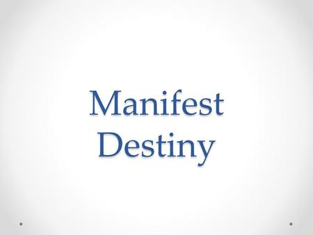 "Manifest Destiny. Belief that the U.S. has the God given right to expand from ""sea to shining sea"""