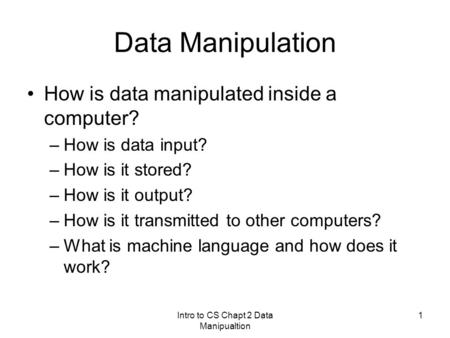 Intro to CS Chapt 2 Data Manipualtion 1 Data Manipulation How is data manipulated inside a computer? –How is data input? –How is it stored? –How is it.