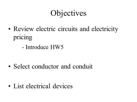 Objectives Review electric circuits and electricity pricing - Introduce HW5 Select conductor and conduit List electrical devices.