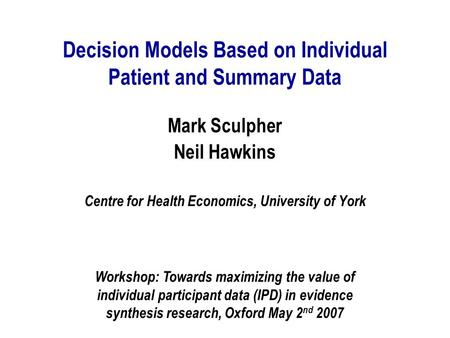 Decision Models Based on Individual Patient and Summary Data Mark Sculpher Neil Hawkins Centre for Health Economics, University of York Workshop: Towards.