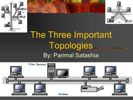 The Three Important Topologies By: Parimal Satashia.