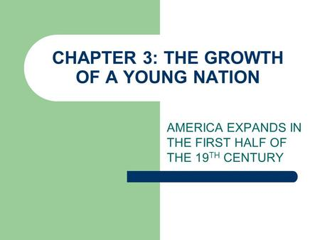 CHAPTER 3: THE GROWTH OF A YOUNG NATION AMERICA EXPANDS IN THE FIRST HALF OF THE 19 TH CENTURY.