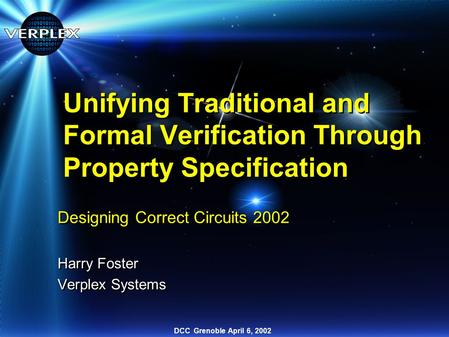 DCC Grenoble April 6, 2002 Unifying Traditional and Formal Verification Through Property Specification Designing Correct Circuits 2002 Harry Foster Verplex.