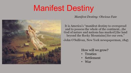 "Manifest Destiny Manifest Destiny: Obvious Fate It is America's ""manifest destiny to overspread and to possess the whole of the continent…the God of nature."