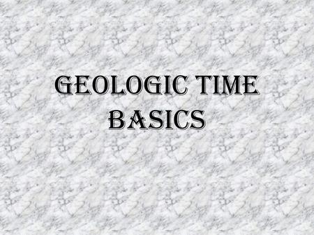 Geologic Time Basics. Earth's history is huge! In order to understand earth's history, humans must think in much larger units of time than those we use.
