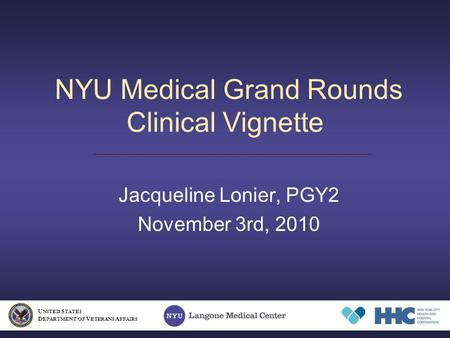 NYU Medical Grand Rounds Clinical Vignette Jacqueline Lonier, PGY2 November 3rd, 2010 U NITED S TATES D EPARTMENT OF V ETERANS A FFAIRS.