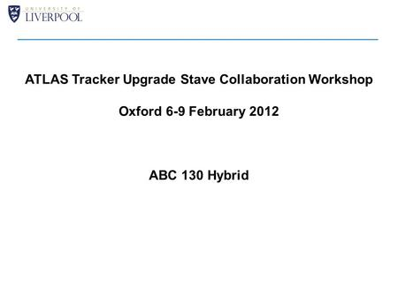 ATLAS Tracker Upgrade Stave Collaboration Workshop Oxford 6-9 February 2012 ABC 130 Hybrid.