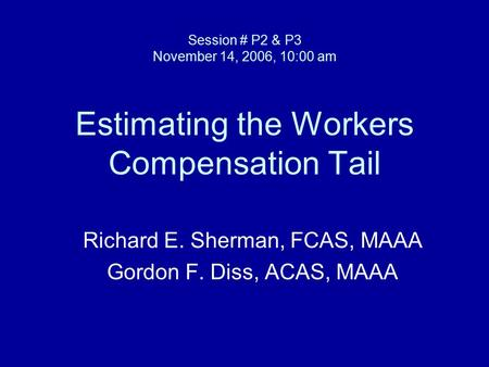 Session # P2 & P3 November 14, 2006, 10:00 am Estimating the Workers Compensation Tail Richard E. Sherman, FCAS, MAAA Gordon F. Diss, ACAS, MAAA.