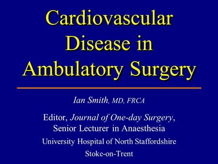 Ian Smith, MD, FRCA Editor, Journal of One-day Surgery, Senior Lecturer in Anaesthesia University Hospital of North Staffordshire Stoke-on-Trent Cardiovascular.