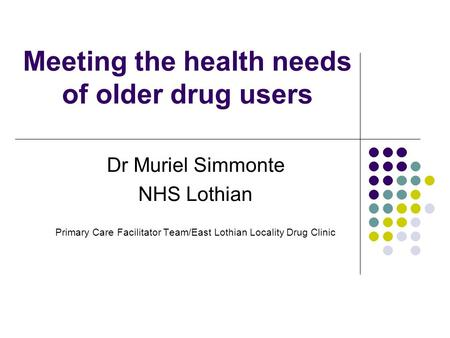 Meeting the health needs of older drug users Dr Muriel Simmonte NHS Lothian Primary Care Facilitator Team/East Lothian Locality Drug Clinic.