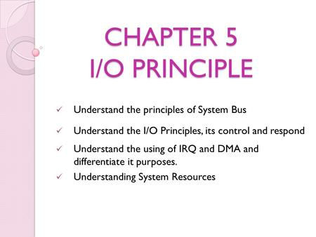 CHAPTER 5 I/O PRINCIPLE Understand the principles of System Bus Understand the I/O Principles, its control and respond Understand the using of IRQ and.